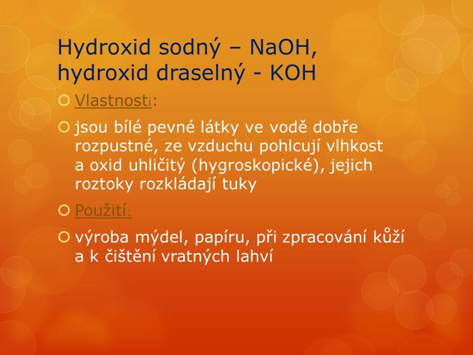 Hydroxid sodný – NaOH, hydroxid draselný - KOH  Vlastnost i :  jsou bílé pevné látky ve vodě dobře rozpustné, ze vzduchu pohlcují vlhkost a oxid uhličitý (hygroskopické), jejich roztoky rozkládají tuky  Použití :  výroba mýdel, papíru, při zpracování kůží a k čištění vratných lahví