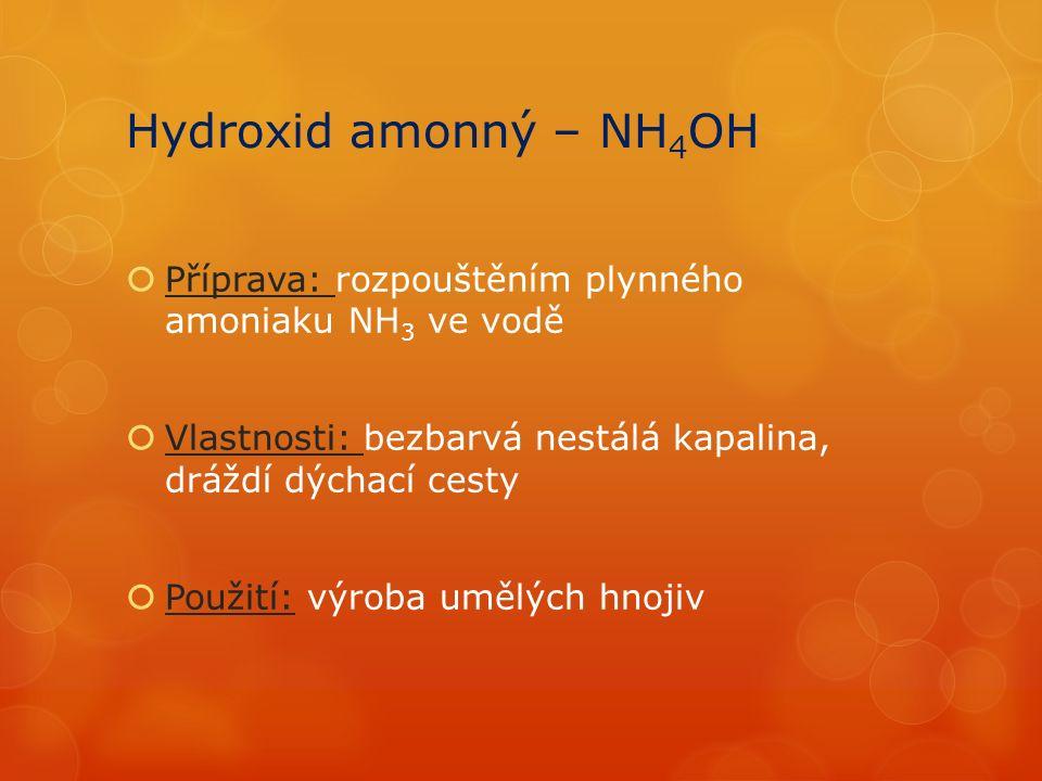 Hydroxid amonný – NH 4 OH  Příprava: rozpouštěním plynného amoniaku NH 3 ve vodě  Vlastnosti: bezbarvá nestálá kapalina, dráždí dýchací cesty  Použití: výroba umělých hnojiv
