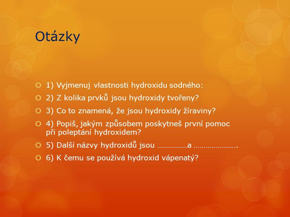Otázky  1) Vyjmenuj vlastnosti hydroxidu sodného:  2) Z kolika prvků jsou hydroxidy tvořeny.