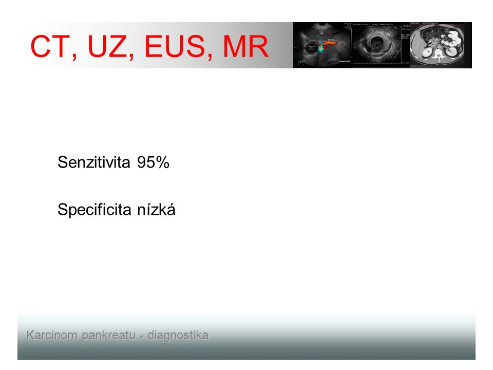 CT, UZ, EUS, MR Senzitivita 95% Specificita nízká Karcinom pankreatu - diagnostika