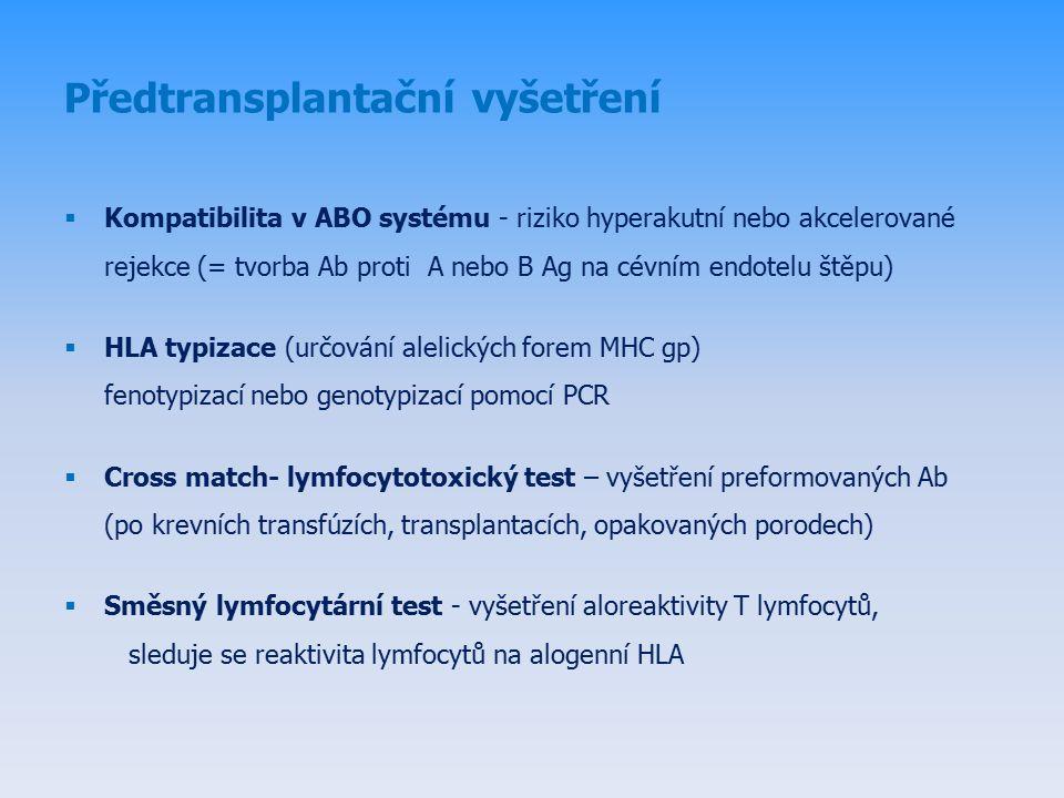 Předtransplantační vyšetření  Kompatibilita v ABO systému - riziko hyperakutní nebo akcelerované rejekce (= tvorba Ab proti A nebo B Ag na cévním endotelu štěpu)  HLA typizace (určování alelických forem MHC gp) fenotypizací nebo genotypizací pomocí PCR  Cross match- lymfocytotoxický test – vyšetření preformovaných Ab (po krevních transfúzích, transplantacích, opakovaných porodech)  Směsný lymfocytární test - vyšetření aloreaktivity T lymfocytů, sleduje se reaktivita lymfocytů na alogenní HLA