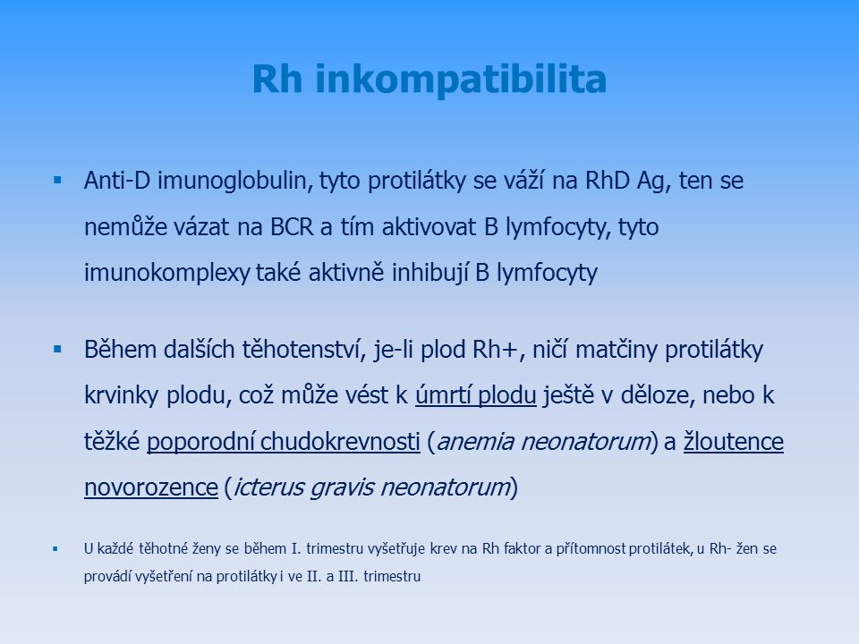 Rh inkompatibilita  Anti-D imunoglobulin, tyto protilátky se váží na RhD Ag, ten se nemůže vázat na BCR a tím aktivovat B lymfocyty, tyto imunokomplexy také aktivně inhibují B lymfocyty  Během dalších těhotenství, je-li plod Rh+, ničí matčiny protilátky krvinky plodu, což může vést k úmrtí plodu ještě v děloze, nebo k těžké poporodní chudokrevnosti (anemia neonatorum) a žloutence novorozence (icterus gravis neonatorum)  U každé těhotné ženy se během I.
