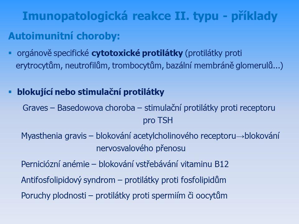 Autoimunitní choroby:  orgánově specifické cytotoxické protilátky (protilátky proti erytrocytům, neutrofilům, trombocytům, bazální membráně glomerulů...)  blokující nebo stimulační protilátky Graves – Basedowova choroba – stimulační protilátky proti receptoru pro TSH Myasthenia gravis – blokování acetylcholinového receptoru → blokování nervosvalového přenosu Perniciózní anémie – blokování vstřebávání vitaminu B12 Antifosfolipidový syndrom – protilátky proti fosfolipidům Poruchy plodnosti – protilátky proti spermiím či oocytům Imunopatologická reakce II.