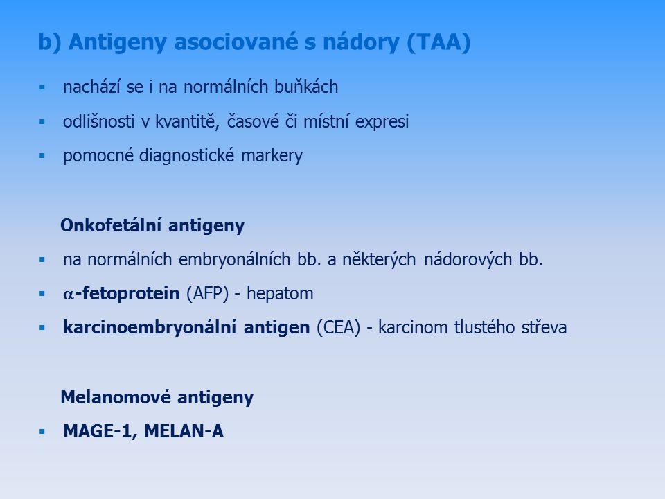 b) Antigeny asociované s nádory (TAA)  nachází se i na normálních buňkách  odlišnosti v kvantitě, časové či místní expresi  pomocné diagnostické markery Onkofetální antigeny  na normálních embryonálních bb.