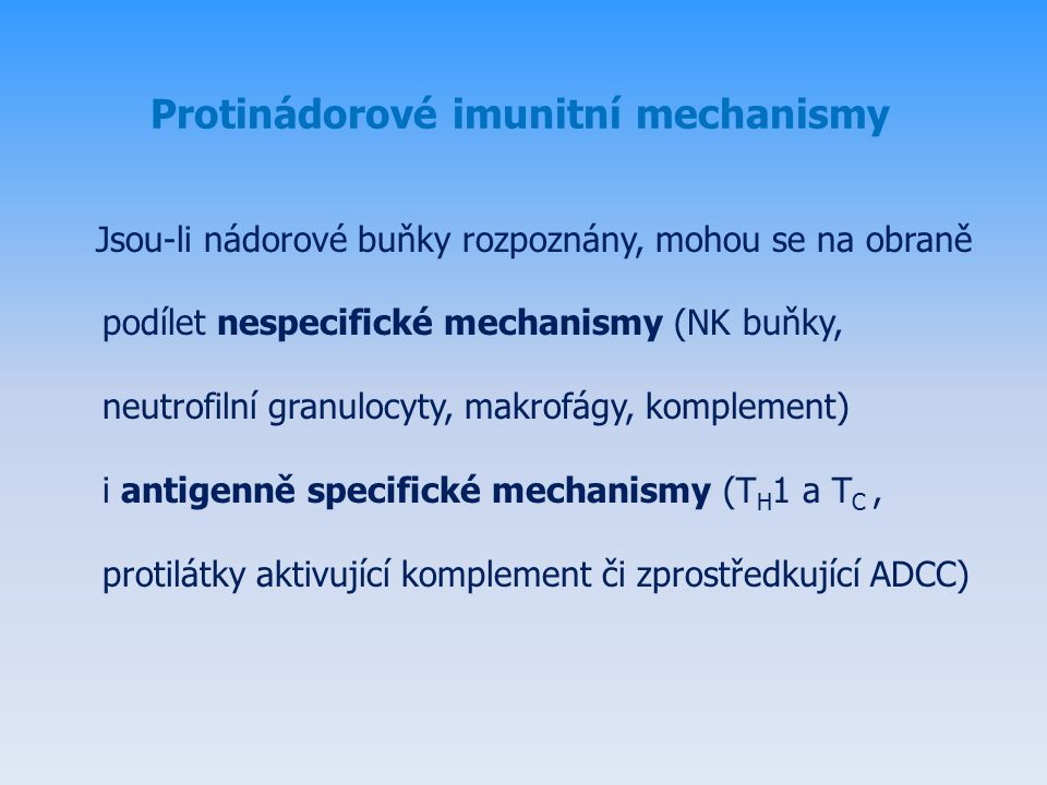 Protinádorové imunitní mechanismy Jsou-li nádorové buňky rozpoznány, mohou se na obraně podílet nespecifické mechanismy (NK buňky, neutrofilní granulocyty, makrofágy, komplement) i antigenně specifické mechanismy (T H 1 a T C, protilátky aktivující komplement či zprostředkující ADCC)