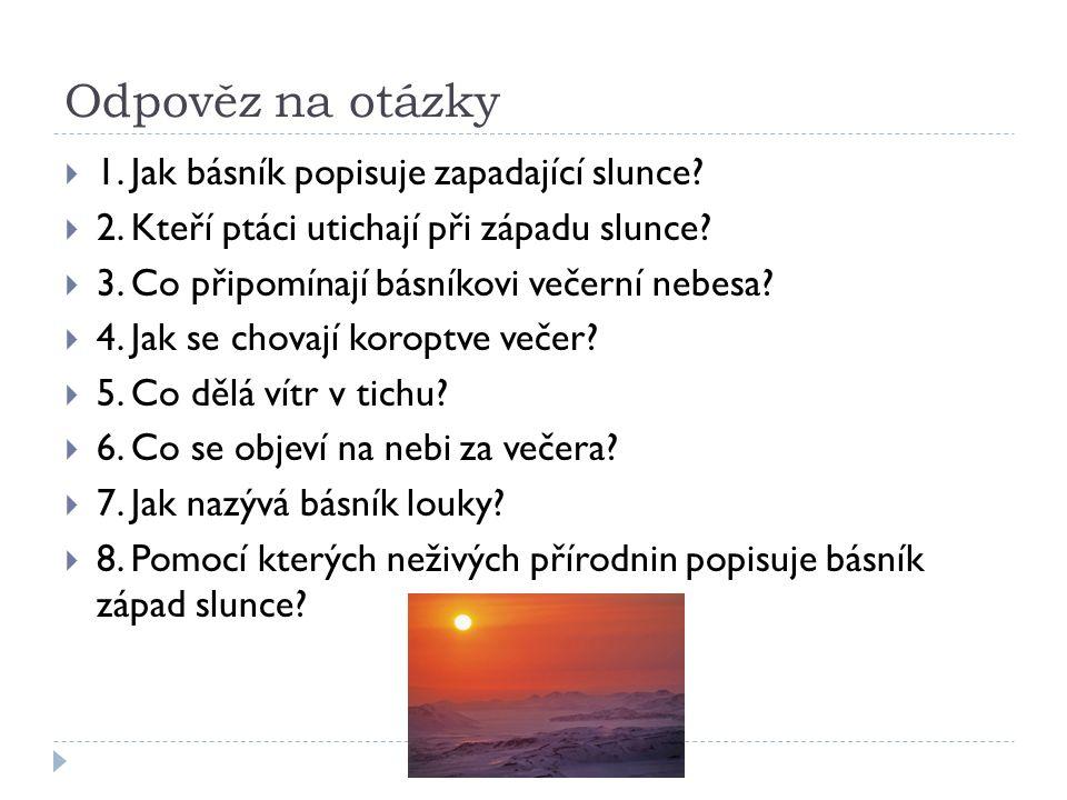 Odpověz na otázky  1. Jak básník popisuje zapadající slunce?  2. Kteří ptáci utichají při západu slunce?  3. Co připomínají básníkovi večerní nebes