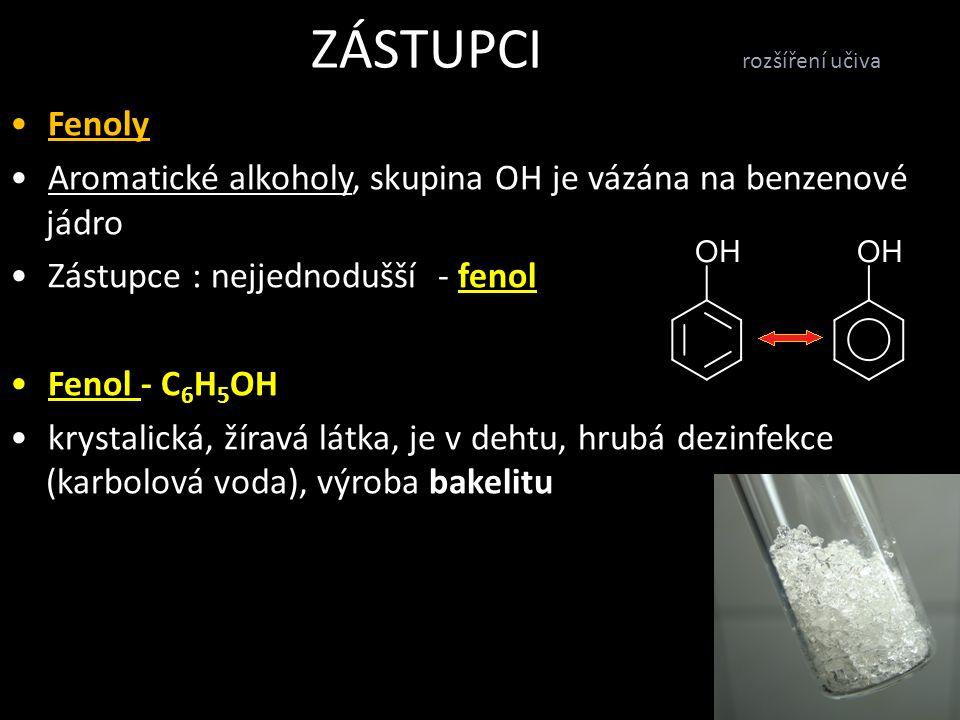 ZÁSTUPCI rozšíření učiva Fenoly Aromatické alkoholy, skupina OH je vázána na benzenové jádro Zástupce : nejjednodušší - fenol Fenol - C 6 H 5 OH krystalická, žíravá látka, je v dehtu, hrubá dezinfekce (karbolová voda), výroba bakelitu