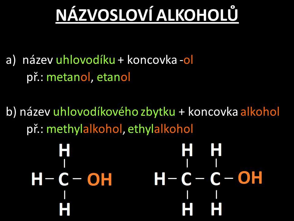 NÁZVOSLOVÍ ALKOHOLŮ a)název uhlovodíku + koncovka -ol př.: metanol, etanol b) název uhlovodíkového zbytku + koncovka alkohol př.: methylalkohol, ethylalkohol