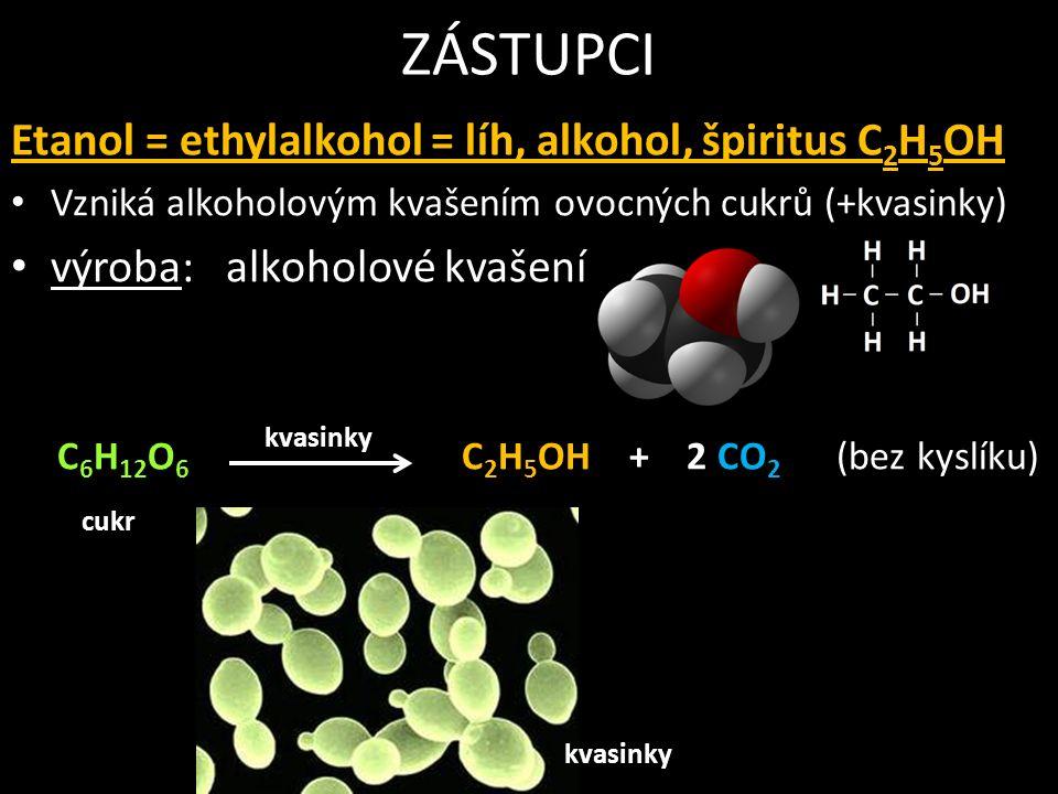 ZÁSTUPCI Etanol = ethylalkohol = líh, alkohol, špiritus C 2 H 5 OH Vzniká alkoholovým kvašením ovocných cukrů (+kvasinky) výroba: alkoholové kvašení C 6 H 12 O 6 C 2 H 5 OH + 2 CO 2 (bez kyslíku) kvasinky cukr kvasinky
