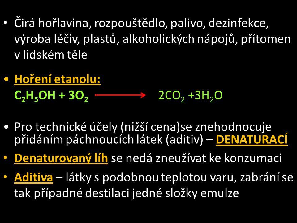 Čirá hořlavina, rozpouštědlo, palivo, dezinfekce, výroba léčiv, plastů, alkoholických nápojů, přítomen v lidském těle Hoření etanolu: C 2 H 5 OH + 3O 2 2CO 2 +3H 2 O Pro technické účely (nižší cena)se znehodnocuje přidáním páchnoucích látek (aditiv) – DENATURACÍ Denaturovaný líh se nedá zneužívat ke konzumaci Aditiva – látky s podobnou teplotou varu, zabrání se tak případné destilaci jedné složky emulze