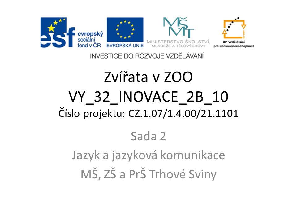 Zvířata v ZOO VY_32_INOVACE_2B_10 Číslo projektu: CZ.1.07/1.4.00/21.1101 Sada 2 Jazyk a jazyková komunikace MŠ, ZŠ a PrŠ Trhové Sviny