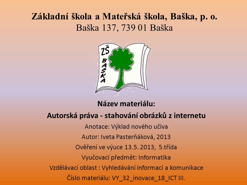 Název materiálu: Autorská práva - stahování obrázků z internetu Anotace: Výklad nového učiva Autor: Iveta Pasterňáková, 2013 Ověření ve výuce 13.5.