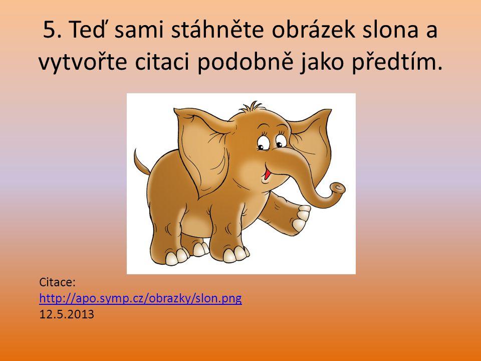 5. Teď sami stáhněte obrázek slona a vytvořte citaci podobně jako předtím. Citace: http://apo.symp.cz/obrazky/slon.png 12.5.2013