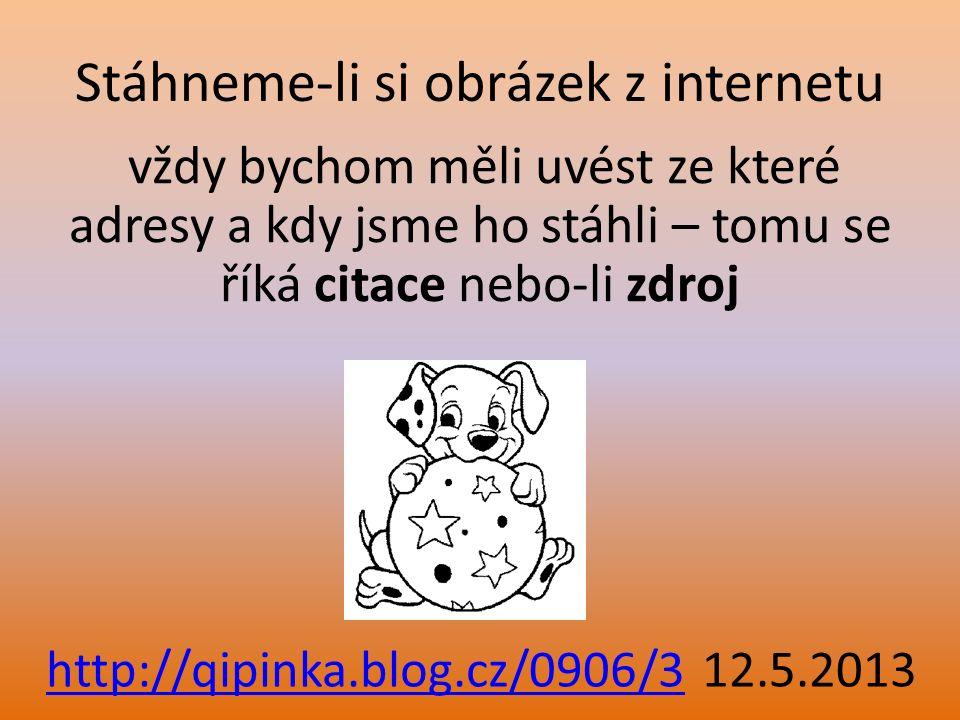 Stáhneme-li si obrázek z internetu vždy bychom měli uvést ze které adresy a kdy jsme ho stáhli – tomu se říká citace nebo-li zdroj http://qipinka.blog
