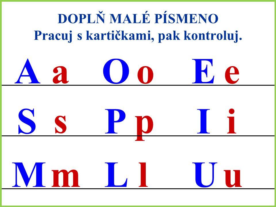 DOPLŇ MALÉ PÍSMENO Pracuj s kartičkami, pak kontroluj. A S M O P L E I U a s m o p l e i u