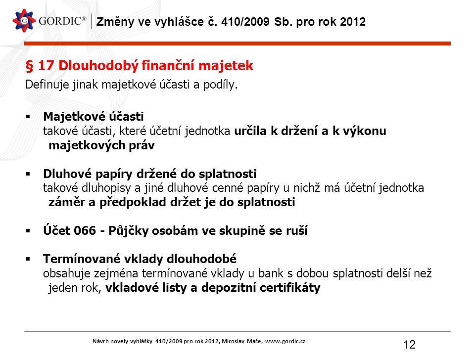 Návrh novely vyhlášky 410/2009 pro rok 2012, Miroslav Máče, www.gordic.cz 12 Změny ve vyhlášce č. 410/2009 Sb. pro rok 2012 § 17 Dlouhodobý finanční m
