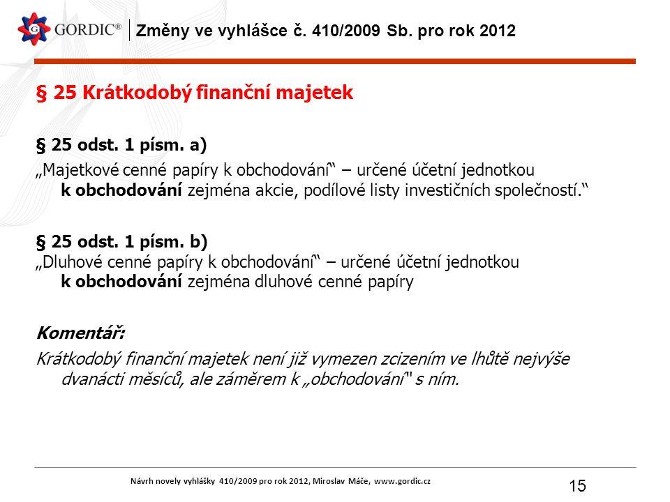 Návrh novely vyhlášky 410/2009 pro rok 2012, Miroslav Máče, www.gordic.cz 15 Změny ve vyhlášce č. 410/2009 Sb. pro rok 2012 § 25 Krátkodobý finanční m