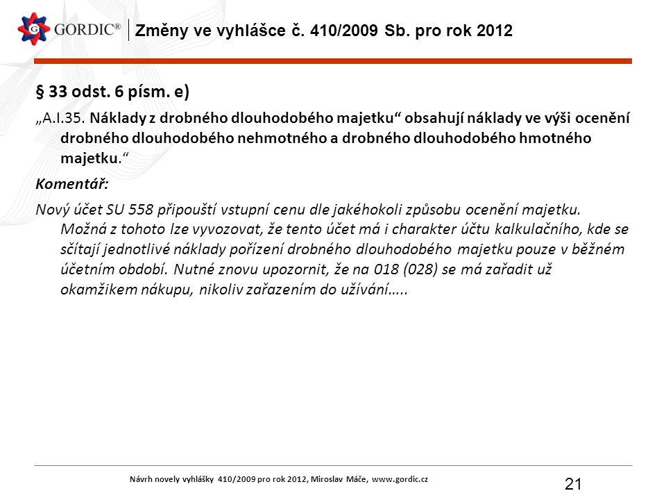 """Návrh novely vyhlášky 410/2009 pro rok 2012, Miroslav Máče, www.gordic.cz 21 Změny ve vyhlášce č. 410/2009 Sb. pro rok 2012 § 33 odst. 6 písm. e) """"A.I"""