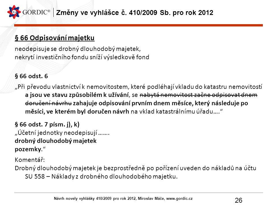 Návrh novely vyhlášky 410/2009 pro rok 2012, Miroslav Máče, www.gordic.cz 26 Změny ve vyhlášce č. 410/2009 Sb. pro rok 2012 § 66 Odpisování majetku ne