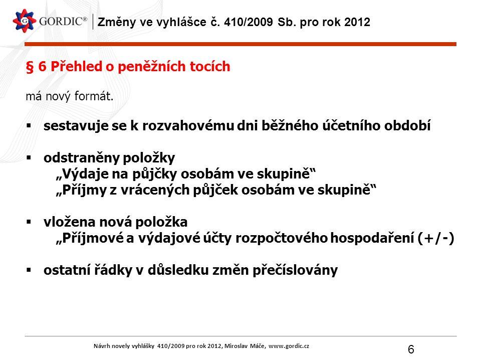 Návrh novely vyhlášky 410/2009 pro rok 2012, Miroslav Máče, www.gordic.cz 6 Změny ve vyhlášce č. 410/2009 Sb. pro rok 2012 § 6 Přehled o peněžních toc