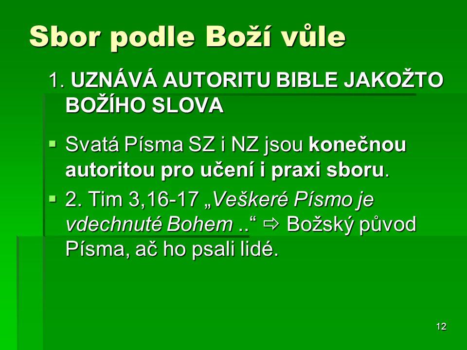 12 Sbor podle Boží vůle 1. UZNÁVÁ AUTORITU BIBLE JAKOŽTO BOŽÍHO SLOVA  Svatá Písma SZ i NZ jsou konečnou autoritou pro učení i praxi sboru.  2. Tim