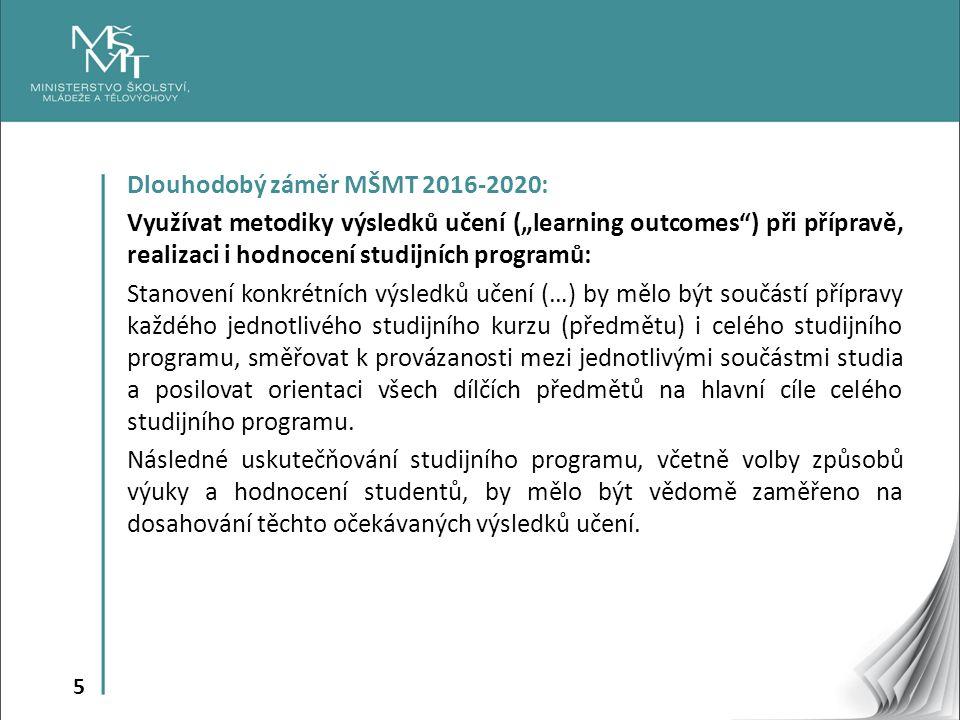 """5 Dlouhodobý záměr MŠMT 2016-2020: Využívat metodiky výsledků učení (""""learning outcomes ) při přípravě, realizaci i hodnocení studijních programů: Stanovení konkrétních výsledků učení (…) by mělo být součástí přípravy každého jednotlivého studijního kurzu (předmětu) i celého studijního programu, směřovat k provázanosti mezi jednotlivými součástmi studia a posilovat orientaci všech dílčích předmětů na hlavní cíle celého studijního programu."""