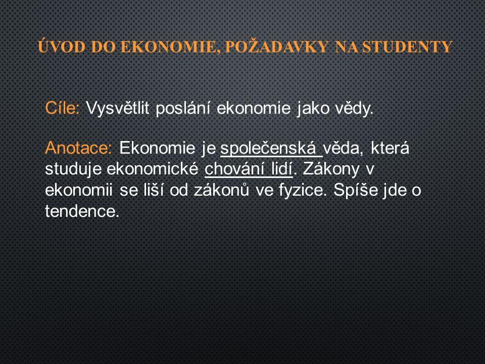 ÚVOD DO EKONOMIE, POŽADAVKY NA STUDENTY Cíle: Vysvětlit poslání ekonomie jako vědy.