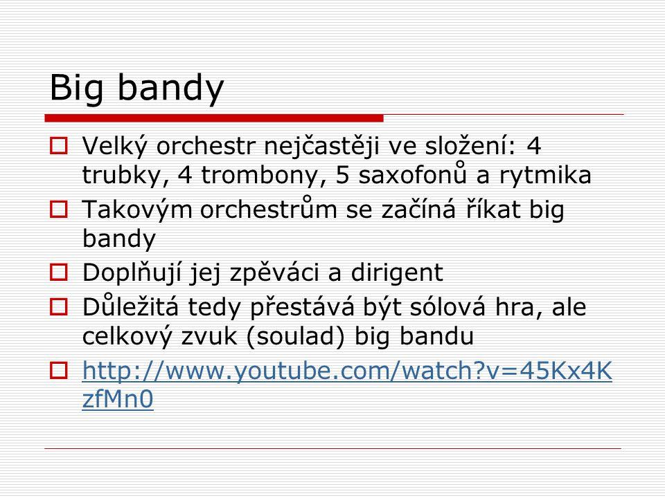 Big bandy  Velký orchestr nejčastěji ve složení: 4 trubky, 4 trombony, 5 saxofonů a rytmika  Takovým orchestrům se začíná říkat big bandy  Doplňují jej zpěváci a dirigent  Důležitá tedy přestává být sólová hra, ale celkový zvuk (soulad) big bandu  http://www.youtube.com/watch v=45Kx4K zfMn0 http://www.youtube.com/watch v=45Kx4K zfMn0