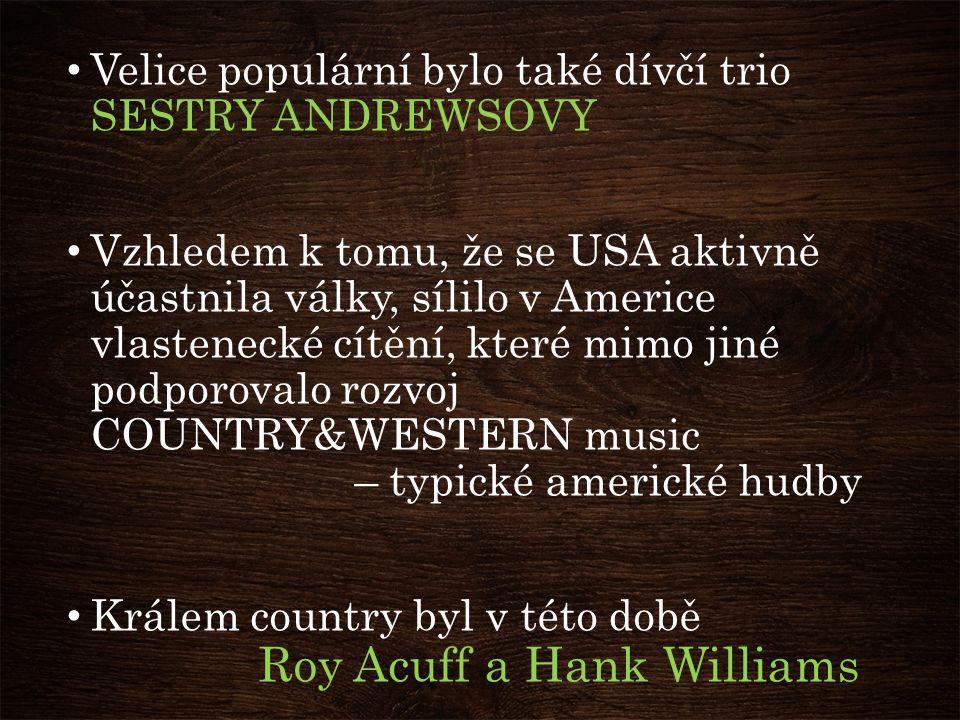 Velice populární bylo také dívčí trio SESTRY ANDREWSOVY Vzhledem k tomu, že se USA aktivně účastnila války, sílilo v Americe vlastenecké cítění, které mimo jiné podporovalo rozvoj COUNTRY&WESTERN music – typické americké hudby Králem country byl v této době Roy Acuff a Hank Williams