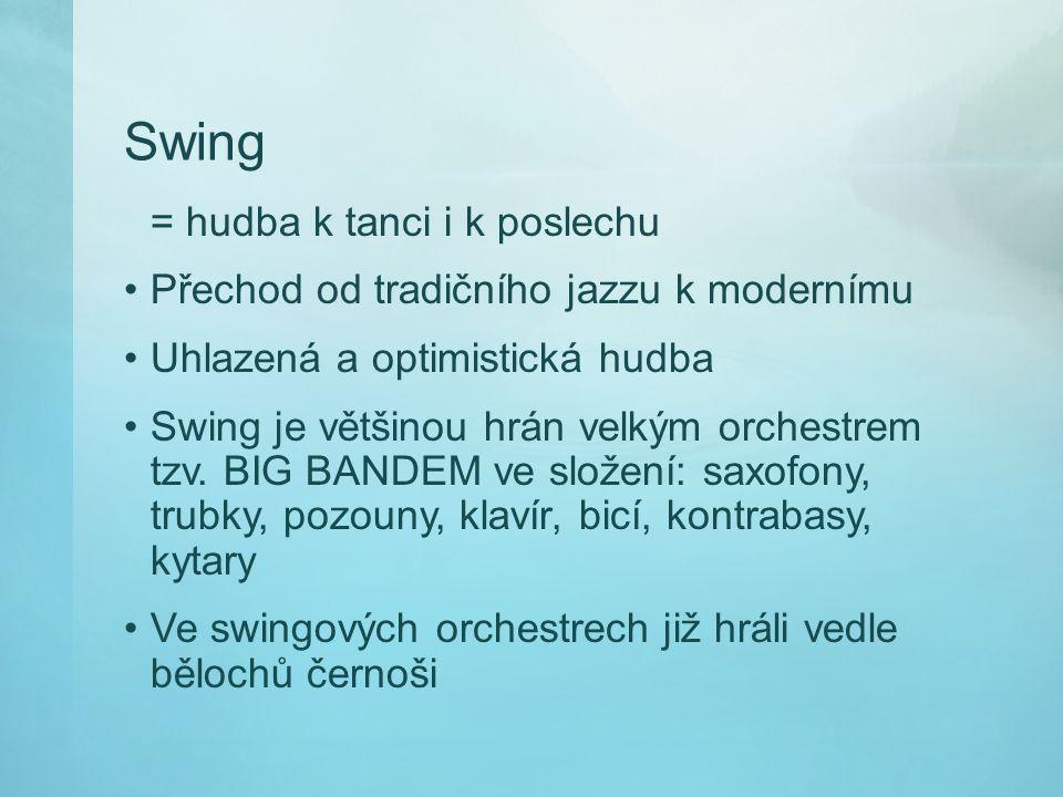 Swing = hudba k tanci i k poslechu Přechod od tradičního jazzu k modernímu Uhlazená a optimistická hudba Swing je většinou hrán velkým orchestrem tzv.