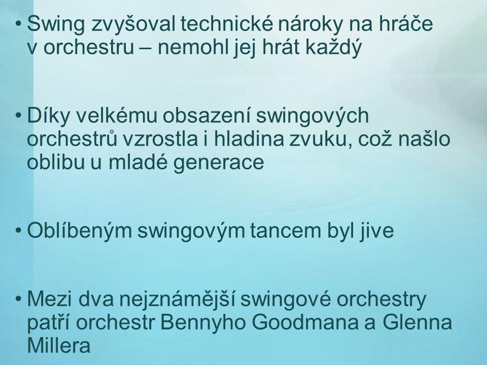 Swing zvyšoval technické nároky na hráče v orchestru – nemohl jej hrát každý Díky velkému obsazení swingových orchestrů vzrostla i hladina zvuku, což našlo oblibu u mladé generace Oblíbeným swingovým tancem byl jive Mezi dva nejznámější swingové orchestry patří orchestr Bennyho Goodmana a Glenna Millera