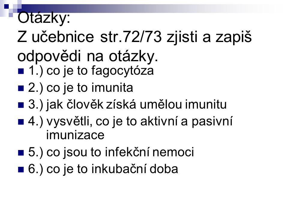 Otázky: Z učebnice str.72/73 zjisti a zapiš odpovědi na otázky. 1.) co je to fagocytóza 2.) co je to imunita 3.) jak člověk získá umělou imunitu 4.) v