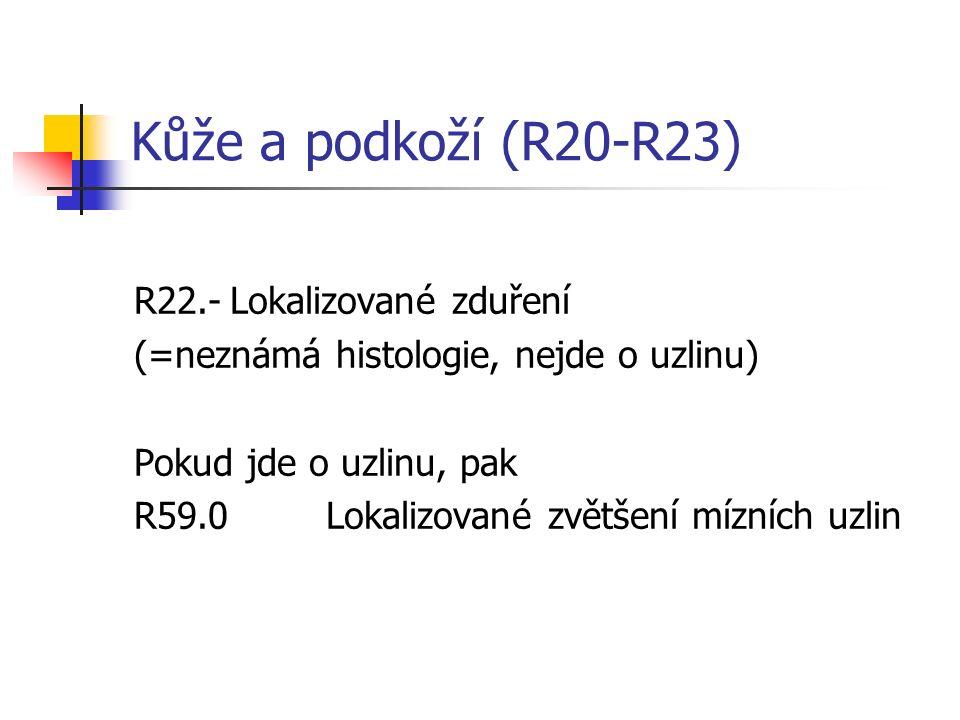 Kůže a podkoží (R20-R23) R22.-Lokalizované zduření (=neznámá histologie, nejde o uzlinu) Pokud jde o uzlinu, pak R59.0Lokalizované zvětšení mízních uz