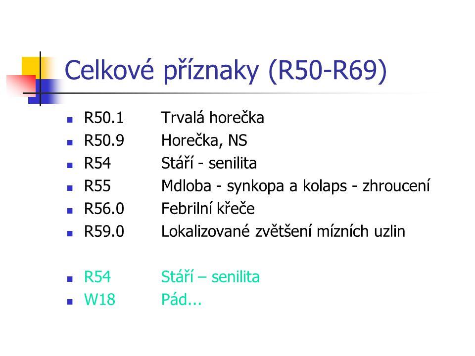 Celkové příznaky (R50-R69) R50.1Trvalá horečka R50.9Horečka, NS R54Stáří - senilita R55Mdloba - synkopa a kolaps - zhroucení R56.0Febrilní křeče R59.0Lokalizované zvětšení mízních uzlin R54Stáří – senilita W18Pád...