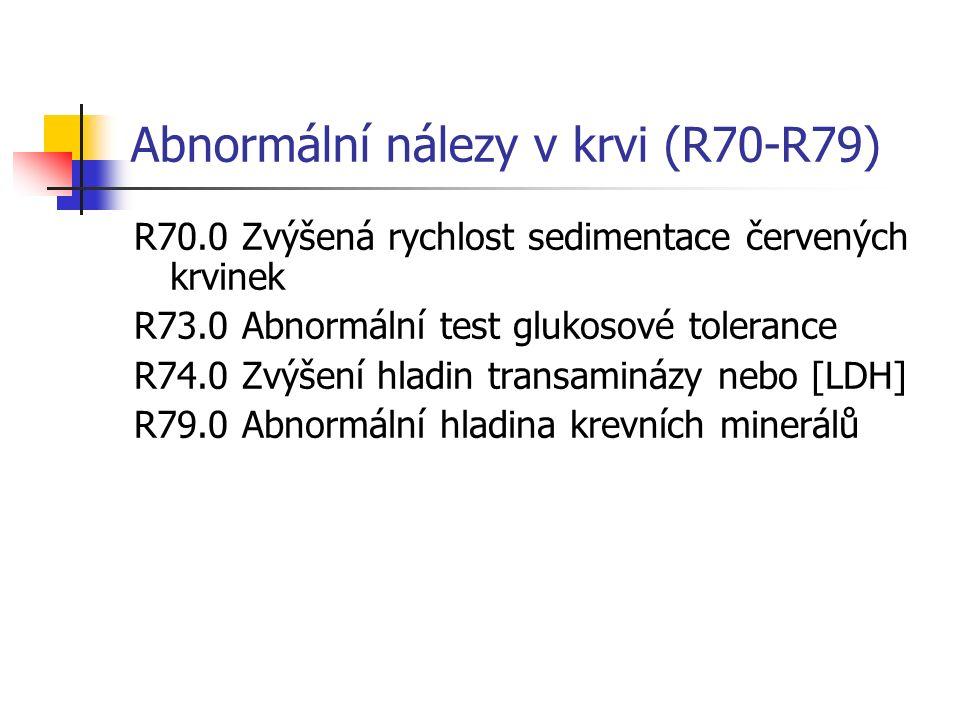 Abnormální nálezy v krvi (R70-R79) R70.0 Zvýšená rychlost sedimentace červených krvinek R73.0 Abnormální test glukosové tolerance R74.0 Zvýšení hladin transaminázy nebo [LDH] R79.0 Abnormální hladina krevních minerálů