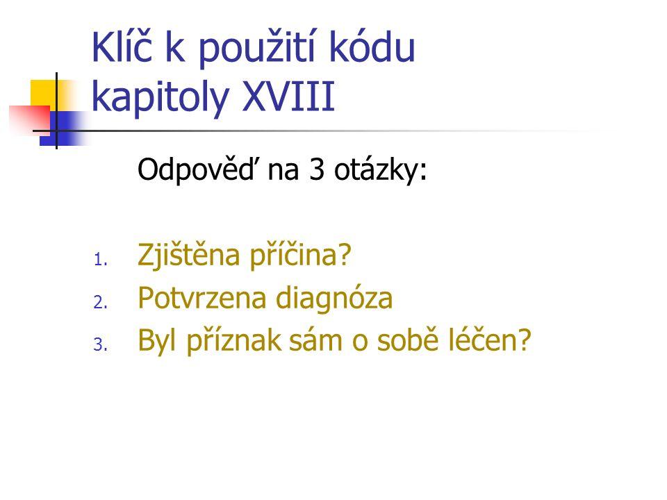 Klíč k použití kódu kapitoly XVIII Odpověď na 3 otázky: 1. Zjištěna příčina? 2. Potvrzena diagnóza 3. Byl příznak sám o sobě léčen?
