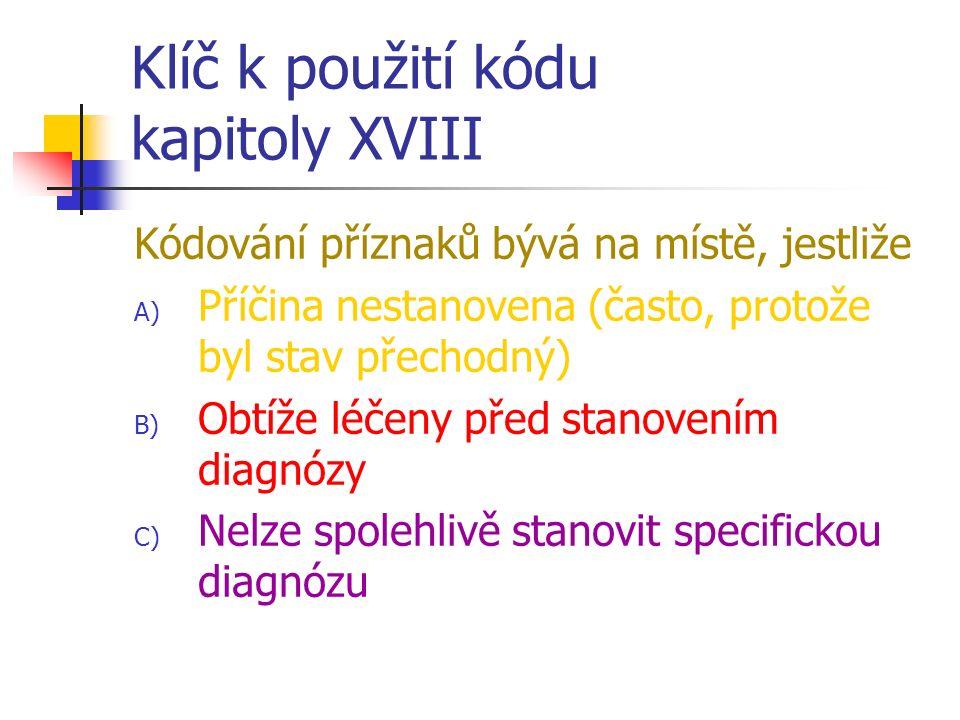 Klíč k použití kódu kapitoly XVIII Kódování příznaků bývá na místě, jestliže A) Příčina nestanovena (často, protože byl stav přechodný) B) Obtíže léčeny před stanovením diagnózy C) Nelze spolehlivě stanovit specifickou diagnózu
