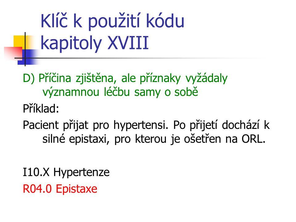Klíč k použití kódu kapitoly XVIII D) Příčina zjištěna, ale příznaky vyžádaly významnou léčbu samy o sobě Příklad: Pacient přijat pro hypertensi. Po p