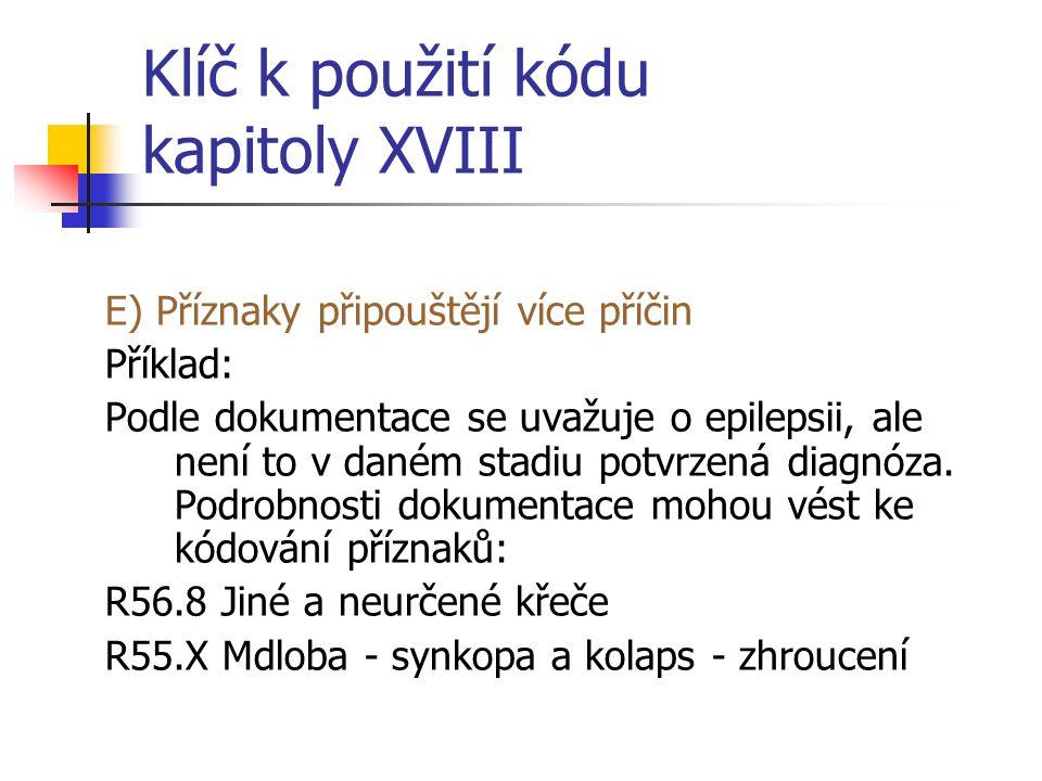 Klíč k použití kódu kapitoly XVIII E) Příznaky připouštějí více příčin Příklad: Podle dokumentace se uvažuje o epilepsii, ale není to v daném stadiu potvrzená diagnóza.