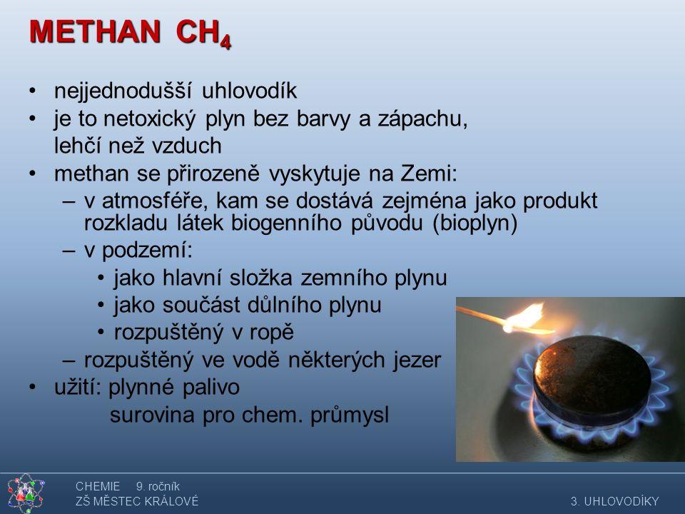 METHAN CH 4 nejjednodušší uhlovodík je to netoxický plyn bez barvy a zápachu, lehčí než vzduch methan se přirozeně vyskytuje na Zemi: –v atmosféře, kam se dostává zejména jako produkt rozkladu látek biogenního původu (bioplyn) –v podzemí: jako hlavní složka zemního plynu jako součást důlního plynu rozpuštěný v ropě –rozpuštěný ve vodě některých jezer užití: plynné palivo surovina pro chem.