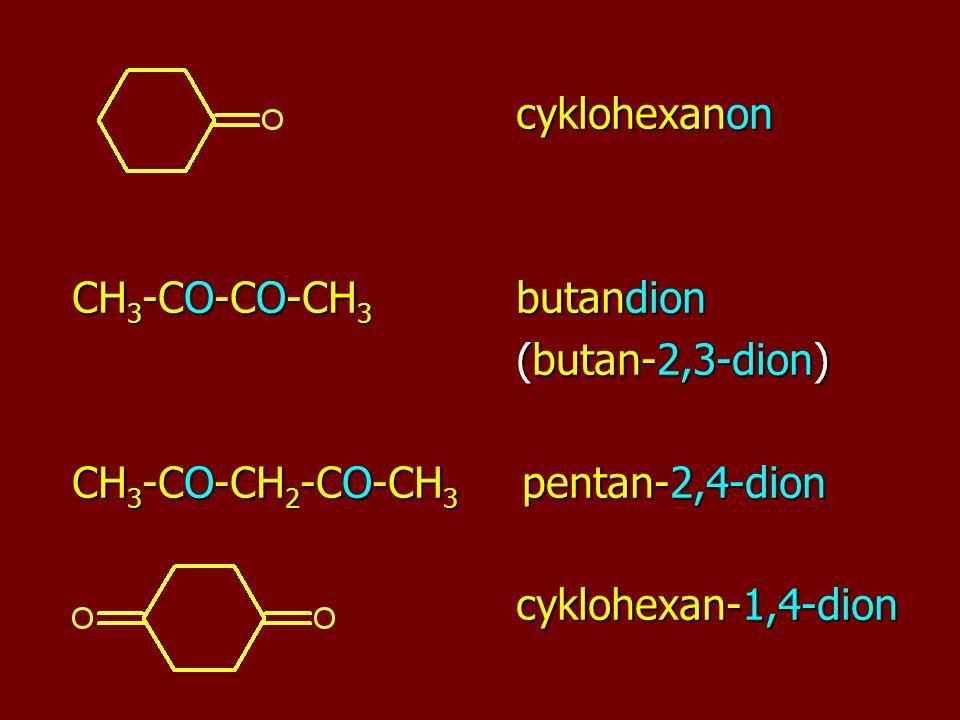 cyklohexanon cyklohexanon CH 3 -CO-CO-CH 3 butandion (butan-2,3-dion) (butan-2,3-dion) CH 3 -CO-CH 2 -CO-CH 3 pentan-2,4-dion cyklohexan-1,4-dion cyklohexan-1,4-dion