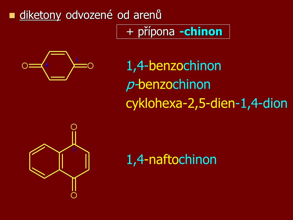 diketony odvozené od arenů diketony odvozené od arenů + přípona chinon + přípona -chinon 1,4-benzochinon p-benzochinon cyklohexa-2,5-dien-1,4-dion 1,4-naftochinon
