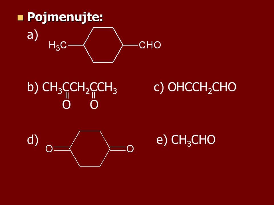 Pojmenujte: Pojmenujte: a) b) CH 3 CCH 2 CCH 3 c) OHCCH 2 CHO O O d) e) CH 3 CHO