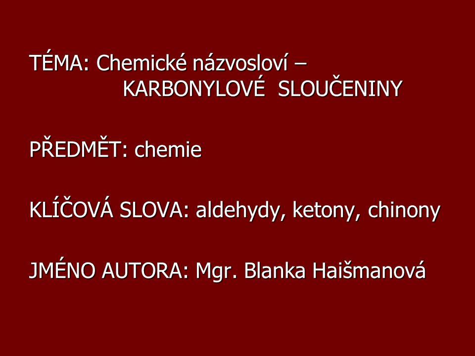 TÉMA: Chemické názvosloví – KARBONYLOVÉ SLOUČENINY PŘEDMĚT: chemie KLÍČOVÁ SLOVA: aldehydy, ketony, chinony JMÉNO AUTORA: Mgr. Blanka Haišmanová