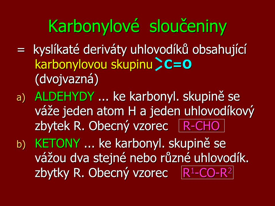 Karbonylové sloučeniny = kyslíkaté deriváty uhlovodíků obsahující karbonylovou skupinu C=O (dvojvazná) a) ALDEHYDY... ke karbonyl. skupině se váže jed
