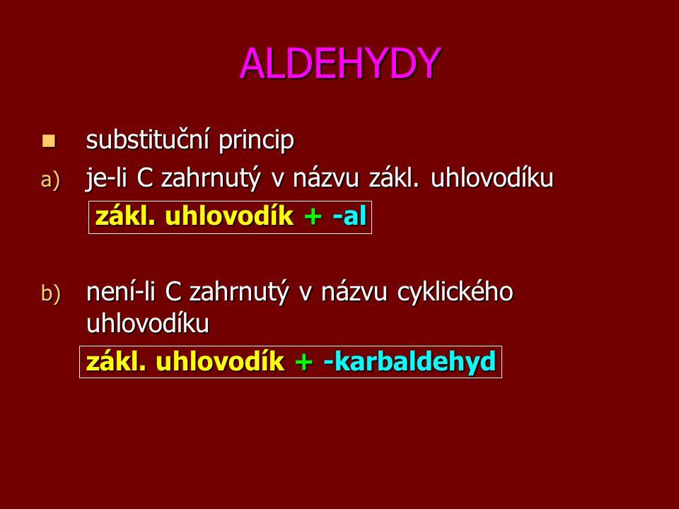 ALDEHYDY substituční princip substituční princip a) je-li C zahrnutý v názvu zákl. uhlovodíku zákl. uhlovodík + -al zákl. uhlovodík + -al b) není-li C