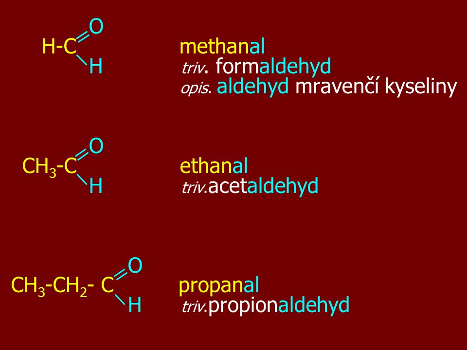 O H-C methanal H triv. formaldehyd opis. aldehyd mravenčí kyseliny O CH 3 -C ethanal H triv. acetaldehyd O CH 3 -CH 2 - C propanal H triv. propionalde
