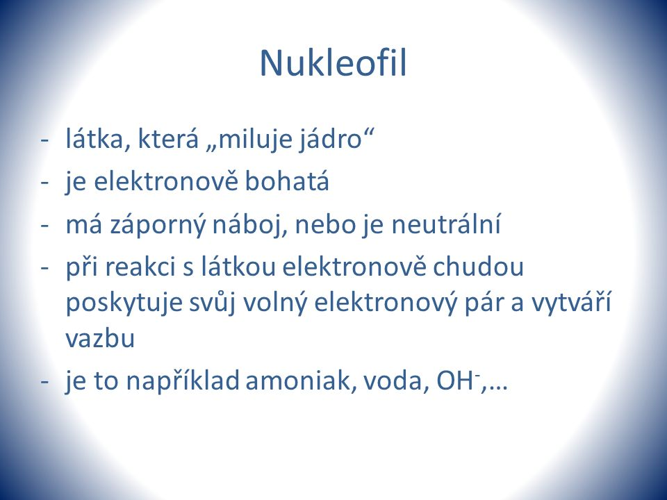 """Nukleofil -látka, která """"miluje jádro"""" -je elektronově bohatá -má záporný náboj, nebo je neutrální -při reakci s látkou elektronově chudou poskytuje s"""