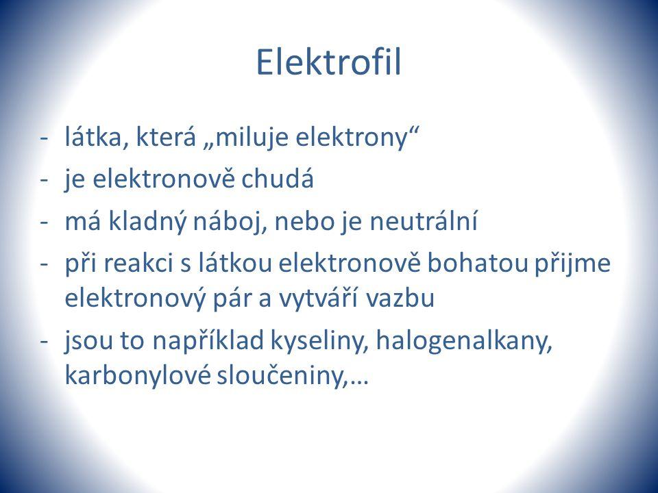 """Elektrofil -látka, která """"miluje elektrony"""" -je elektronově chudá -má kladný náboj, nebo je neutrální -při reakci s látkou elektronově bohatou přijme"""