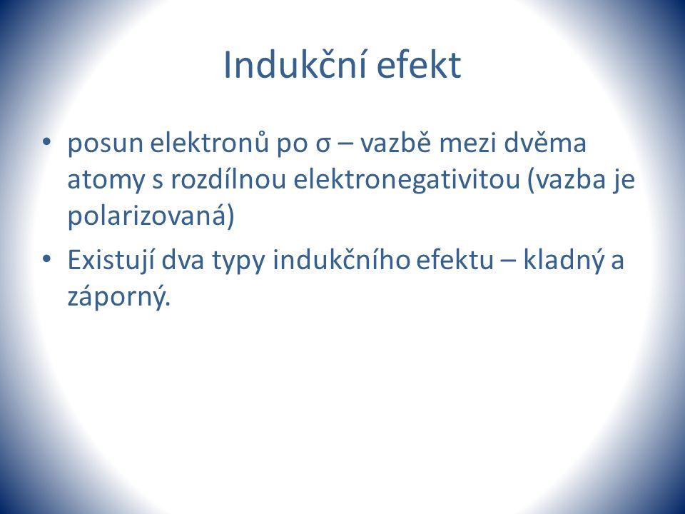 Indukční efekt posun elektronů po σ – vazbě mezi dvěma atomy s rozdílnou elektronegativitou (vazba je polarizovaná) Existují dva typy indukčního efekt